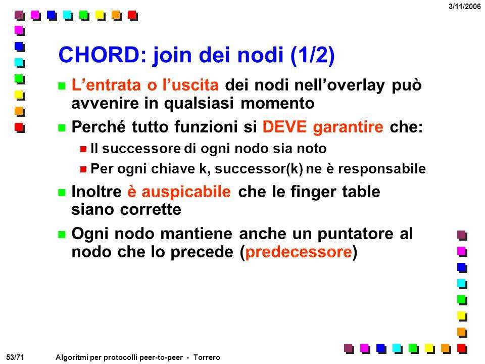 53/71 3/11/2006 Algoritmi per protocolli peer-to-peer - Torrero CHORD: join dei nodi (1/2) L'entrata o l'uscita dei nodi nell'overlay può avvenire in