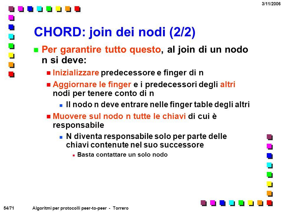 54/71 3/11/2006 Algoritmi per protocolli peer-to-peer - Torrero CHORD: join dei nodi (2/2) Per garantire tutto questo, al join di un nodo n si deve: I