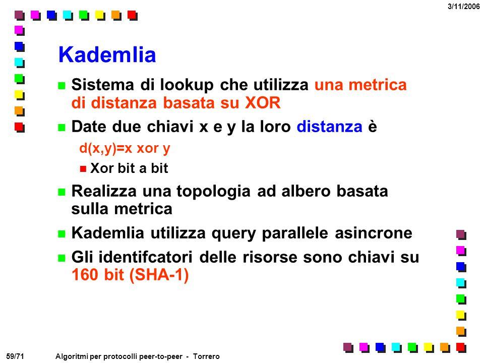 59/71 3/11/2006 Algoritmi per protocolli peer-to-peer - Torrero Kademlia Sistema di lookup che utilizza una metrica di distanza basata su XOR Date due