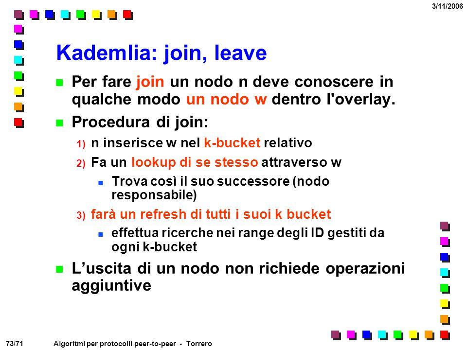73/71 3/11/2006 Algoritmi per protocolli peer-to-peer - Torrero Kademlia: join, leave Per fare join un nodo n deve conoscere in qualche modo un nodo w