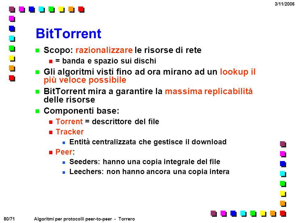 80/71 3/11/2006 Algoritmi per protocolli peer-to-peer - Torrero BitTorrent Scopo: razionalizzare le risorse di rete = banda e spazio sui dischi Gli al