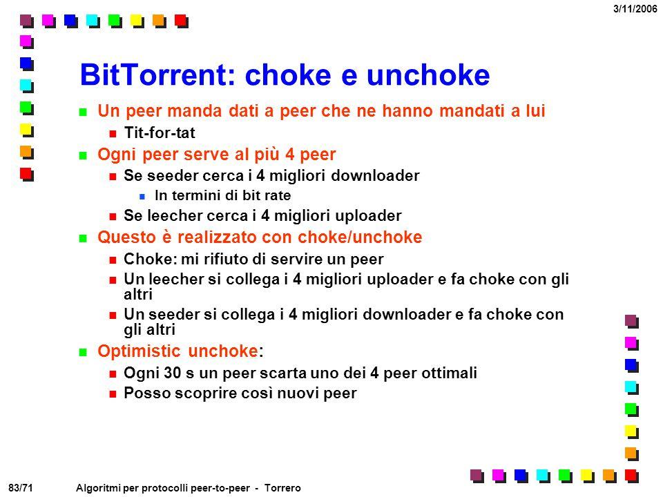 83/71 3/11/2006 Algoritmi per protocolli peer-to-peer - Torrero BitTorrent: choke e unchoke Un peer manda dati a peer che ne hanno mandati a lui Tit-f