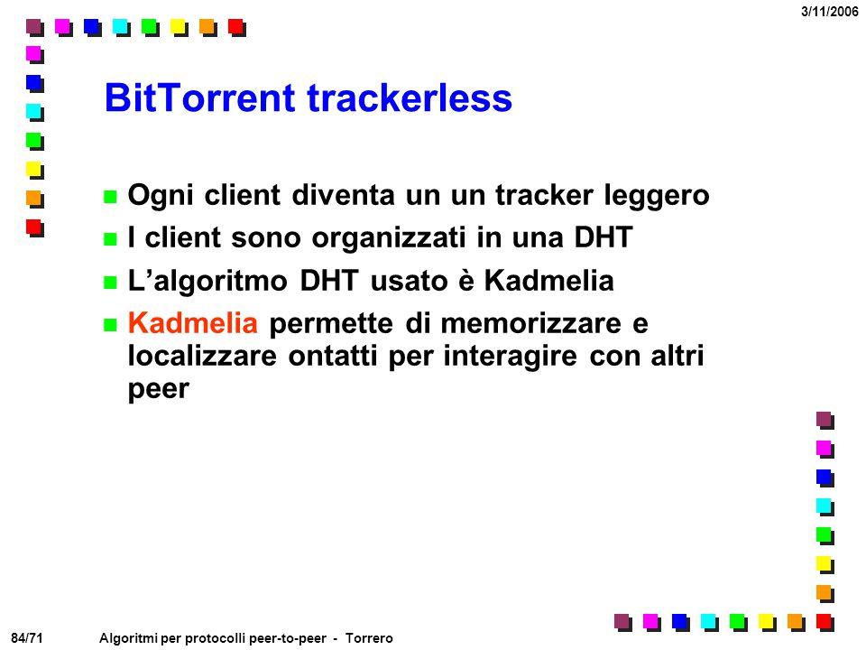 84/71 3/11/2006 Algoritmi per protocolli peer-to-peer - Torrero BitTorrent trackerless Ogni client diventa un un tracker leggero I client sono organiz