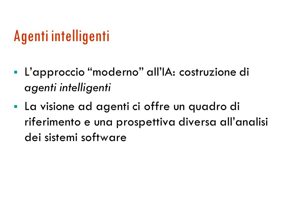 Agenti intelligenti  L'approccio moderno all'IA: costruzione di agenti intelligenti  La visione ad agenti ci offre un quadro di riferimento e una prospettiva diversa all'analisi dei sistemi software