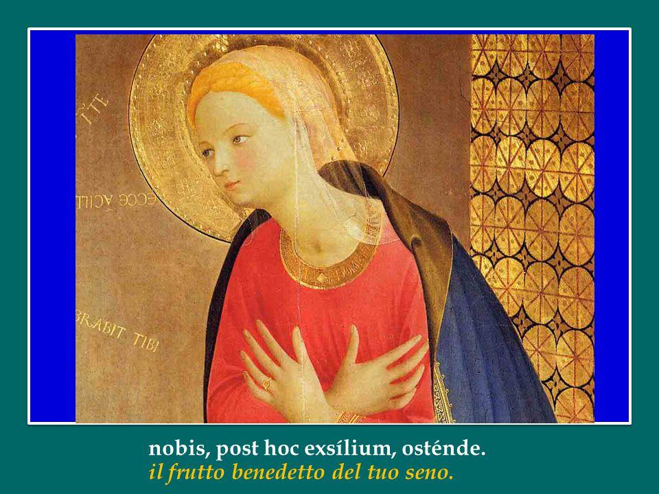 Et Iesum benedíctum fructum ventris tui, E mostraci, dopo questo esilio, Gesù,
