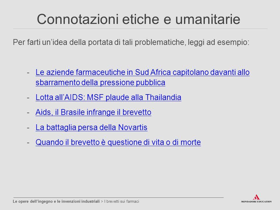 Connotazioni etiche e umanitarie Per farti un'idea della portata di tali problematiche, leggi ad esempio: -Le aziende farmaceutiche in Sud Africa capitolano davanti allo sbarramento della pressione pubblicaLe aziende farmaceutiche in Sud Africa capitolano davanti allo sbarramento della pressione pubblica -Lotta all'AIDS: MSF plaude alla ThailandiaLotta all'AIDS: MSF plaude alla Thailandia -Aids, il Brasile infrange il brevettoAids, il Brasile infrange il brevetto -La battaglia persa della NovartisLa battaglia persa della Novartis -Quando il brevetto è questione di vita o di morteQuando il brevetto è questione di vita o di morte Le opere dell'ingegno e le invenzioni industriali > I brevetti sui farmaci