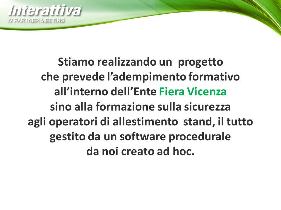 Stiamo realizzando un progetto che prevede l'adempimento formativo all'interno dell'Ente Fiera Vicenza sino alla formazione sulla sicurezza agli operatori di allestimento stand, il tutto gestito da un software procedurale da noi creato ad hoc.