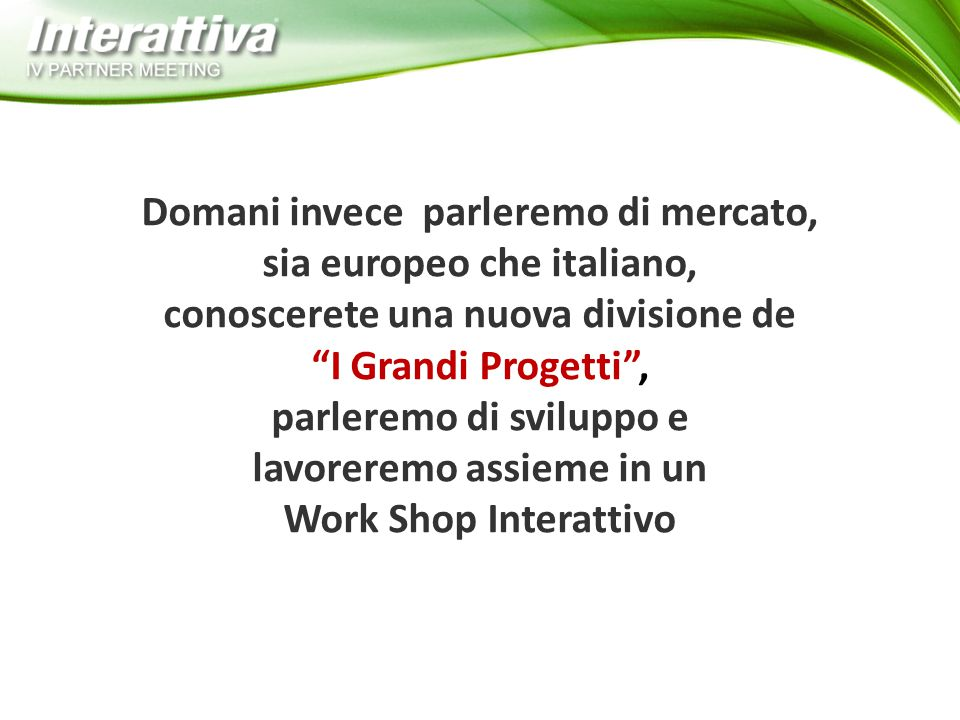 Domani invece parleremo di mercato, sia europeo che italiano, conoscerete una nuova divisione de I Grandi Progetti , parleremo di sviluppo e lavoreremo assieme in un Work Shop Interattivo