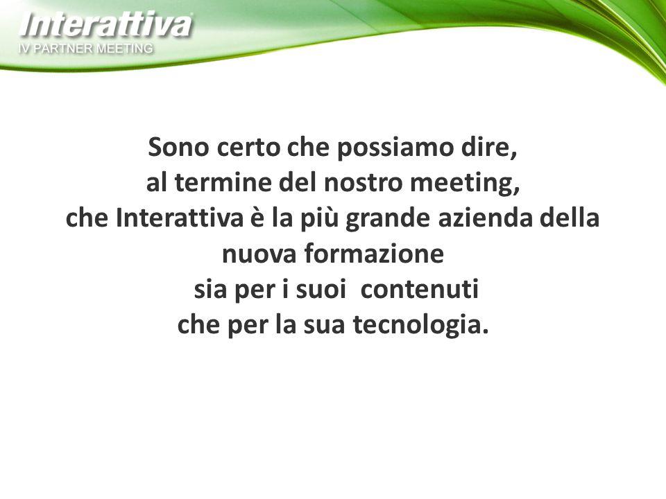 Sono certo che possiamo dire, al termine del nostro meeting, che Interattiva è la più grande azienda della nuova formazione sia per i suoi contenuti che per la sua tecnologia.