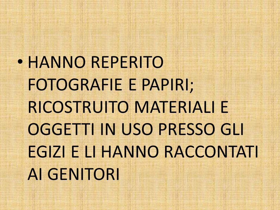 HANNO REPERITO FOTOGRAFIE E PAPIRI; RICOSTRUITO MATERIALI E OGGETTI IN USO PRESSO GLI EGIZI E LI HANNO RACCONTATI AI GENITORI