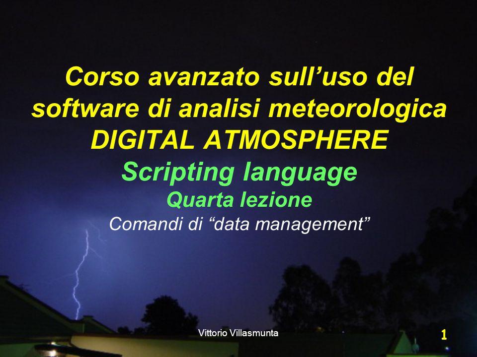 Vittorio Villasmunta 1 Corso avanzato sull'uso del software di analisi meteorologica DIGITAL ATMOSPHERE Scripting language Quarta lezione Comandi di data management