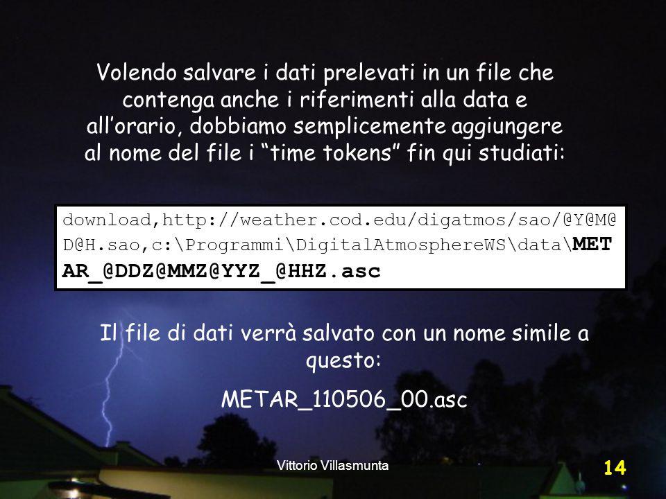 Vittorio Villasmunta 14 Volendo salvare i dati prelevati in un file che contenga anche i riferimenti alla data e all'orario, dobbiamo semplicemente aggiungere al nome del file i time tokens fin qui studiati: download,http://weather.cod.edu/digatmos/sao/@Y@M@ D@H.sao,c:\Programmi\DigitalAtmosphereWS\data\ MET AR_@DDZ@MMZ@YYZ_@HHZ.asc Il file di dati verrà salvato con un nome simile a questo: METAR_110506_00.asc