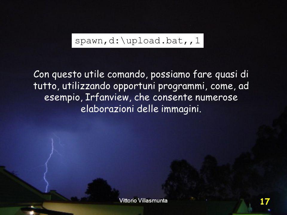 Vittorio Villasmunta 17 spawn,d:\upload.bat,,1 Con questo utile comando, possiamo fare quasi di tutto, utilizzando opportuni programmi, come, ad esempio, Irfanview, che consente numerose elaborazioni delle immagini.