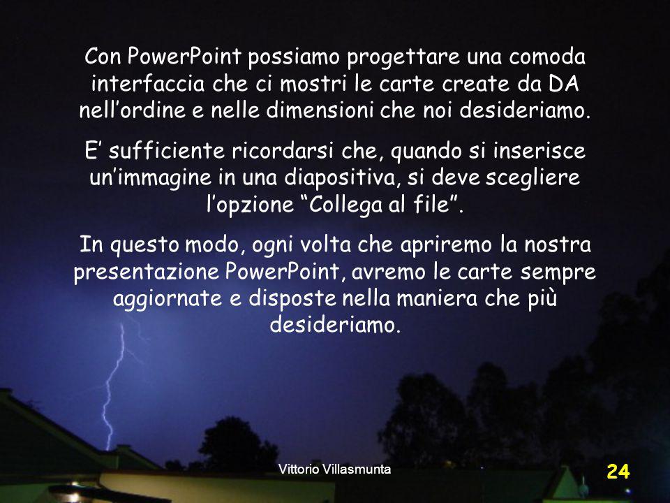Vittorio Villasmunta 24 Con PowerPoint possiamo progettare una comoda interfaccia che ci mostri le carte create da DA nell'ordine e nelle dimensioni che noi desideriamo.