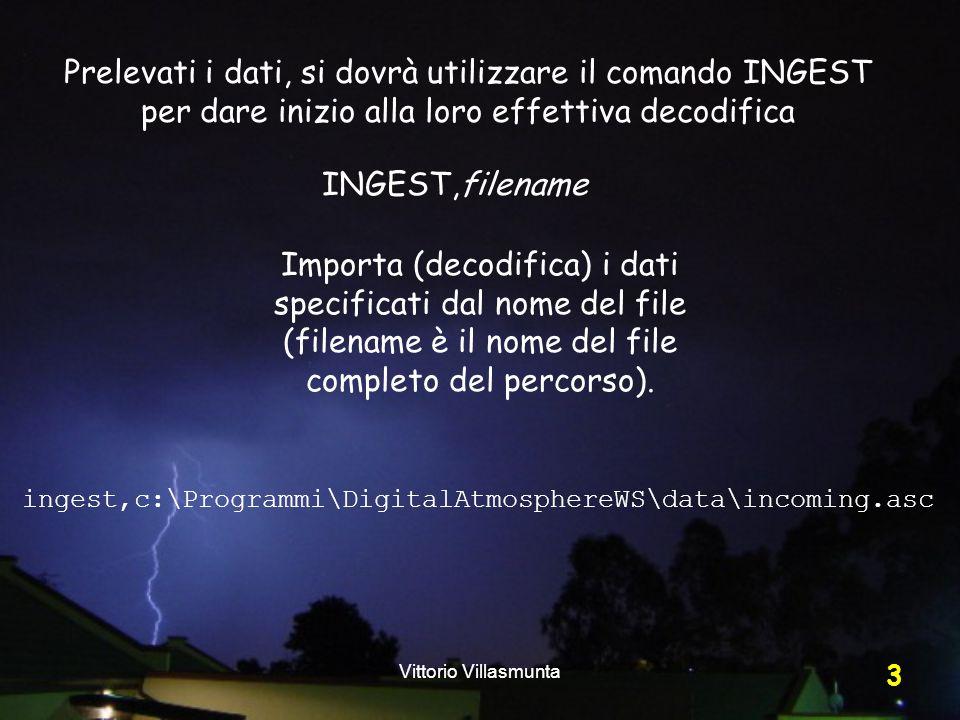 Vittorio Villasmunta 3 Prelevati i dati, si dovrà utilizzare il comando INGEST per dare inizio alla loro effettiva decodifica Importa (decodifica) i dati specificati dal nome del file (filename è il nome del file completo del percorso).