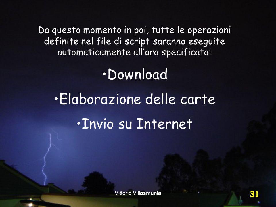 Vittorio Villasmunta 31 Da questo momento in poi, tutte le operazioni definite nel file di script saranno eseguite automaticamente all'ora specificata: Download Elaborazione delle carte Invio su Internet