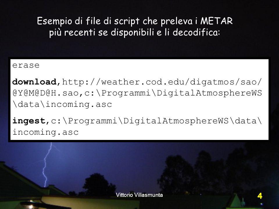 Vittorio Villasmunta 4 erase download,http://weather.cod.edu/digatmos/sao/ @Y@M@D@H.sao,c:\Programmi\DigitalAtmosphereWS \data\incoming.asc ingest,c:\Programmi\DigitalAtmosphereWS\data\ incoming.asc Esempio di file di script che preleva i METAR più recenti se disponibili e li decodifica: