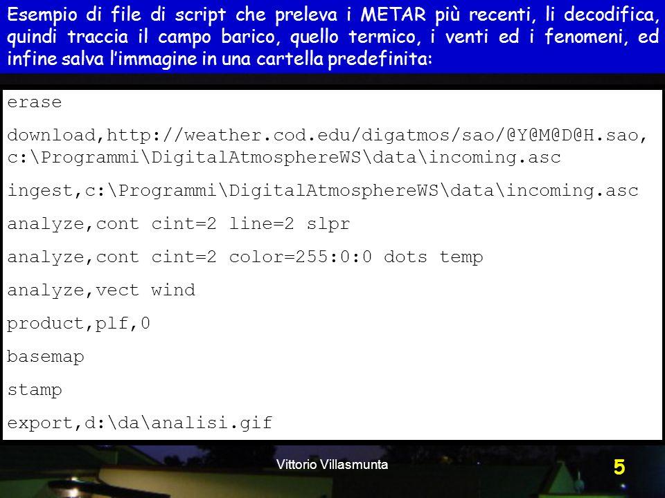 Vittorio Villasmunta 5 erase download,http://weather.cod.edu/digatmos/sao/@Y@M@D@H.sao, c:\Programmi\DigitalAtmosphereWS\data\incoming.asc ingest,c:\Programmi\DigitalAtmosphereWS\data\incoming.asc analyze,cont cint=2 line=2 slpr analyze,cont cint=2 color=255:0:0 dots temp analyze,vect wind product,plf,0 basemap stamp export,d:\da\analisi.gif Esempio di file di script che preleva i METAR più recenti, li decodifica, quindi traccia il campo barico, quello termico, i venti ed i fenomeni, ed infine salva l'immagine in una cartella predefinita: