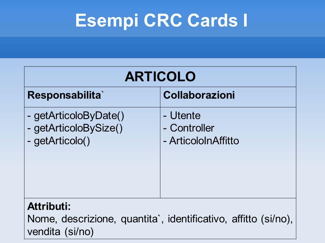 Esempi CRC Cards I ARTICOLO Responsabilita`Collaborazioni - getArticoloByDate() - getArticoloBySize() - getArticolo() - Utente - Controller - ArticoloInAffitto Attributi: Nome, descrizione, quantita`, identificativo, affitto (si/no), vendita (si/no)
