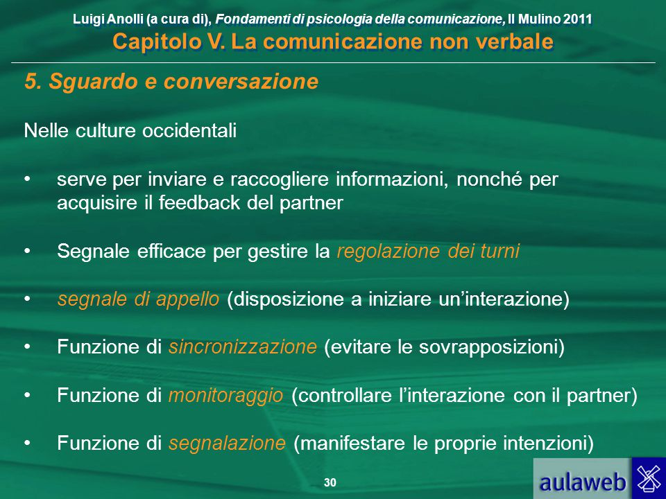 Luigi Anolli (a cura di), Fondamenti di psicologia della comunicazione, Il Mulino 2011 Capitolo V. La comunicazione non verbale 30 5. Sguardo e conver