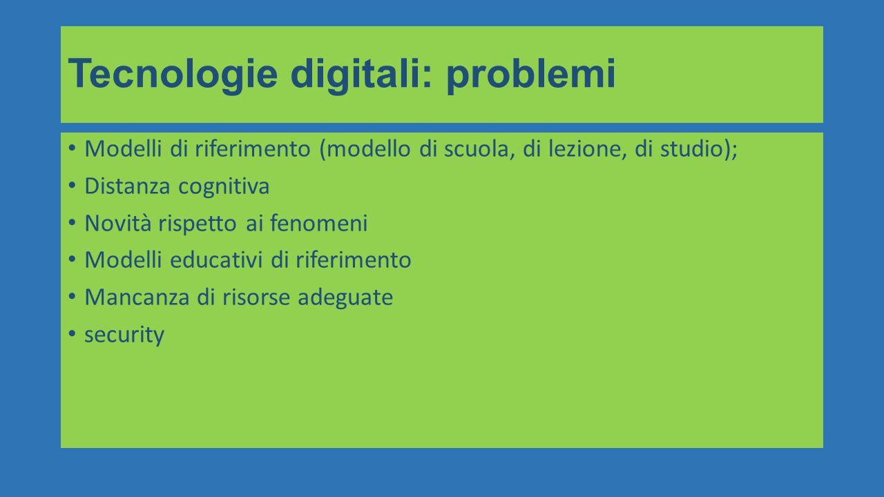 Modelli di riferimento (modello di scuola, di lezione, di studio); Distanza cognitiva Novità rispetto ai fenomeni Modelli educativi di riferimento Mancanza di risorse adeguate security Tecnologie digitali: problemi