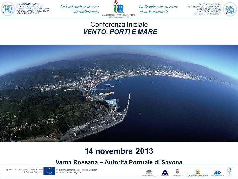 Programa cofinanziato con il Fondo Europeo di Sviluppo Regionale Programme cofinancé par le il Fonds Européen de Devéloppement Régional Conferenza Iniziale VENTO, PORTI E MARE 14 novembre 2013 Varna Rossana – Autorità Portuale di Savona