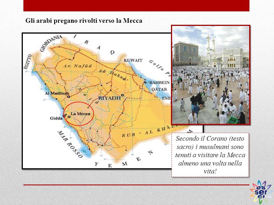 Gli arabi pregano rivolti verso la Mecca Secondo il Corano (testo sacro) i musulmani sono tenuti a visitare la Mecca almeno una volta nella vita!