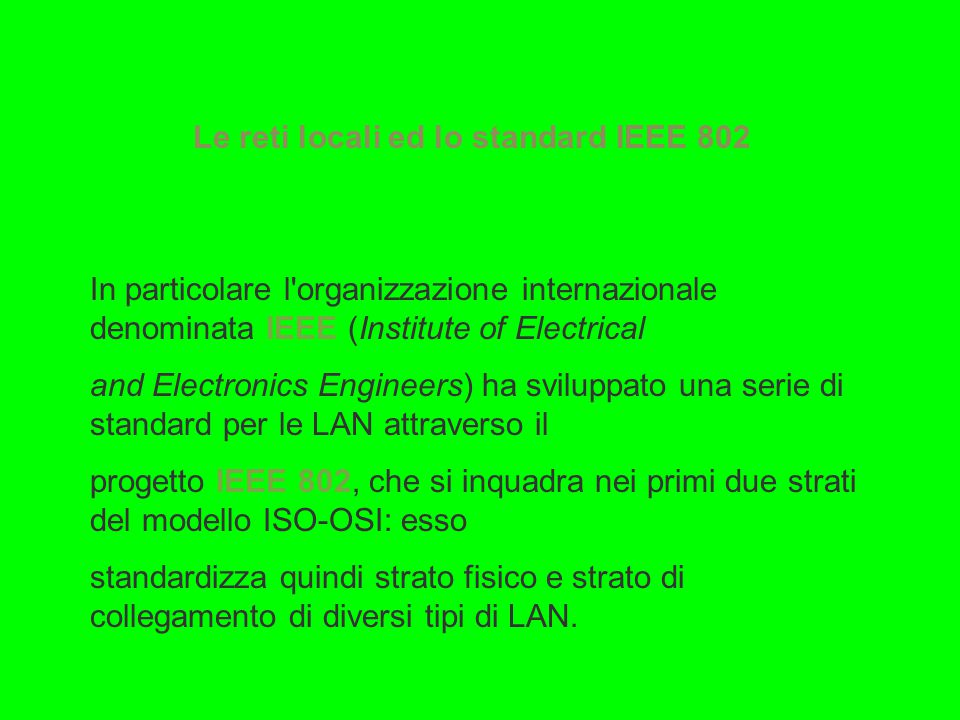 Le reti locali ed lo standard IEEE 802 In particolare l organizzazione internazionale denominata IEEE (Institute of Electrical and Electronics Engineers) ha sviluppato una serie di standard per le LAN attraverso il progetto IEEE 802, che si inquadra nei primi due strati del modello ISO-OSI: esso standardizza quindi strato fisico e strato di collegamento di diversi tipi di LAN.