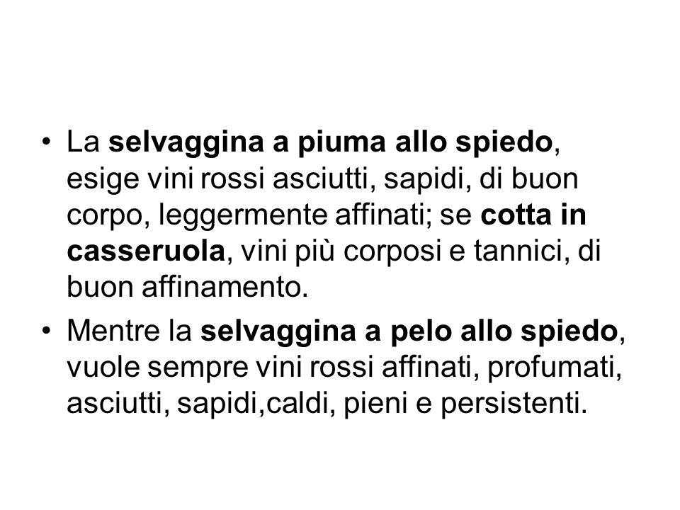 La selvaggina a piuma allo spiedo, esige vini rossi asciutti, sapidi, di buon corpo, leggermente affinati; se cotta in casseruola, vini più corposi e