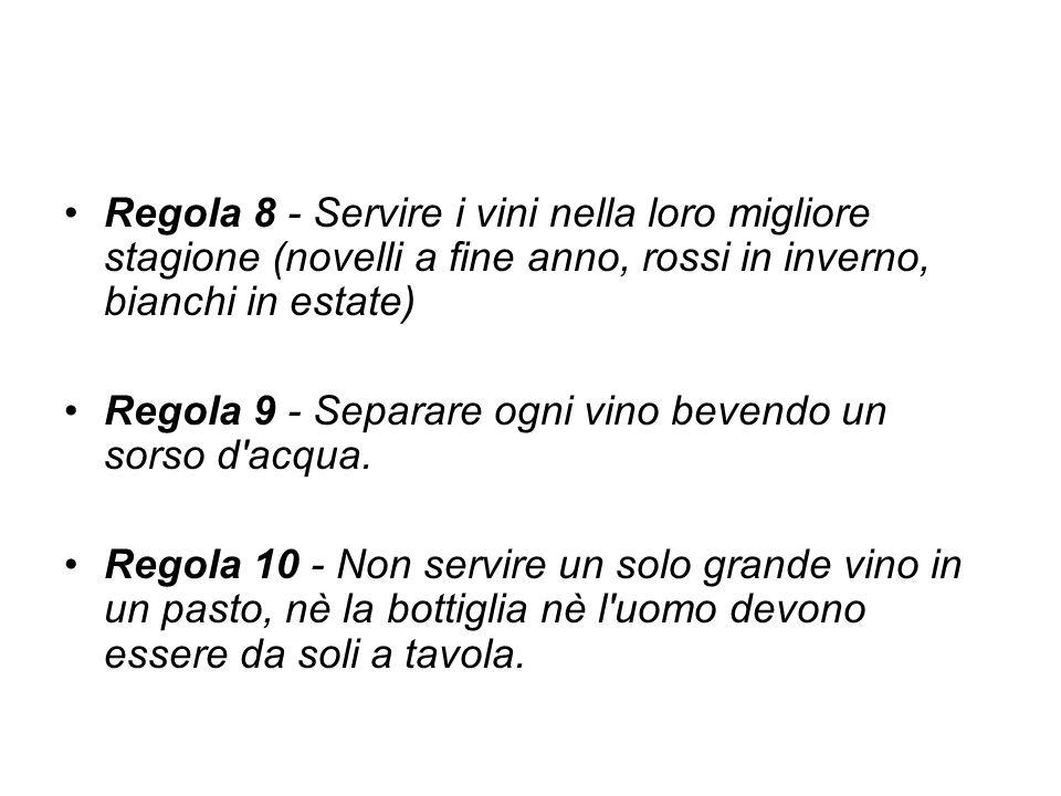Regola 8 - Servire i vini nella loro migliore stagione (novelli a fine anno, rossi in inverno, bianchi in estate) Regola 9 - Separare ogni vino bevend