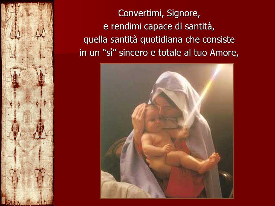 """Convertimi, Signore, e rendimi capace di santità, quella santità quotidiana che consiste in un """"sì"""" sincero e totale al tuo Amore,"""