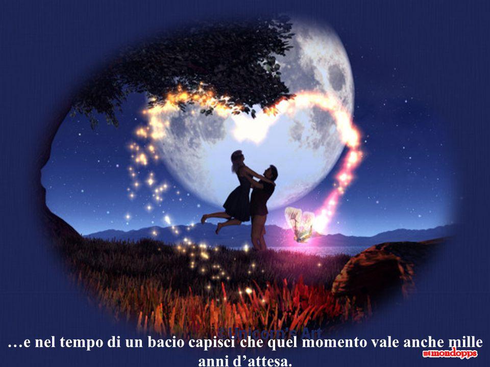 …e nel tempo di un bacio capisci che quel momento vale anche mille anni d'attesa.