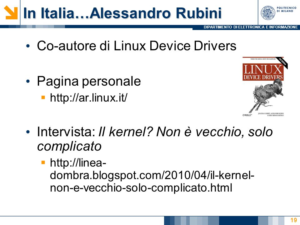 DIPARTIMENTO DI ELETTRONICA E INFORMAZIONE In Italia…Alessandro Rubini Co-autore di Linux Device Drivers Pagina personale  http://ar.linux.it/ Intervista: Il kernel.