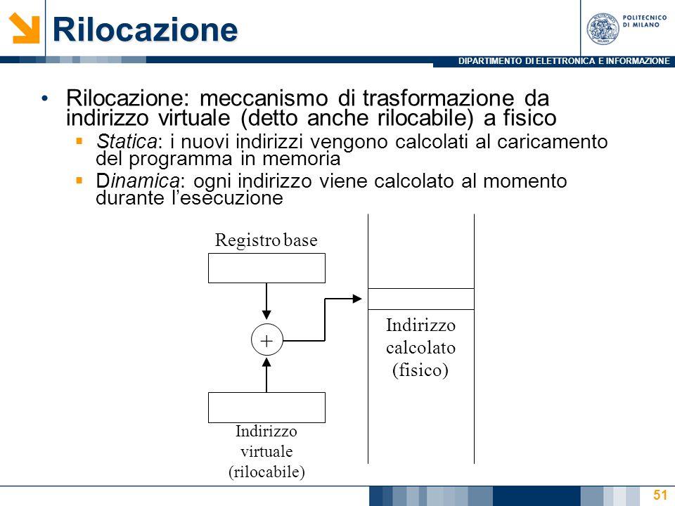 DIPARTIMENTO DI ELETTRONICA E INFORMAZIONE 51Rilocazione Rilocazione: meccanismo di trasformazione da indirizzo virtuale (detto anche rilocabile) a fisico  Statica: i nuovi indirizzi vengono calcolati al caricamento del programma in memoria  Dinamica: ogni indirizzo viene calcolato al momento durante l'esecuzione Registro base Indirizzo virtuale (rilocabile) + Indirizzo calcolato (fisico)