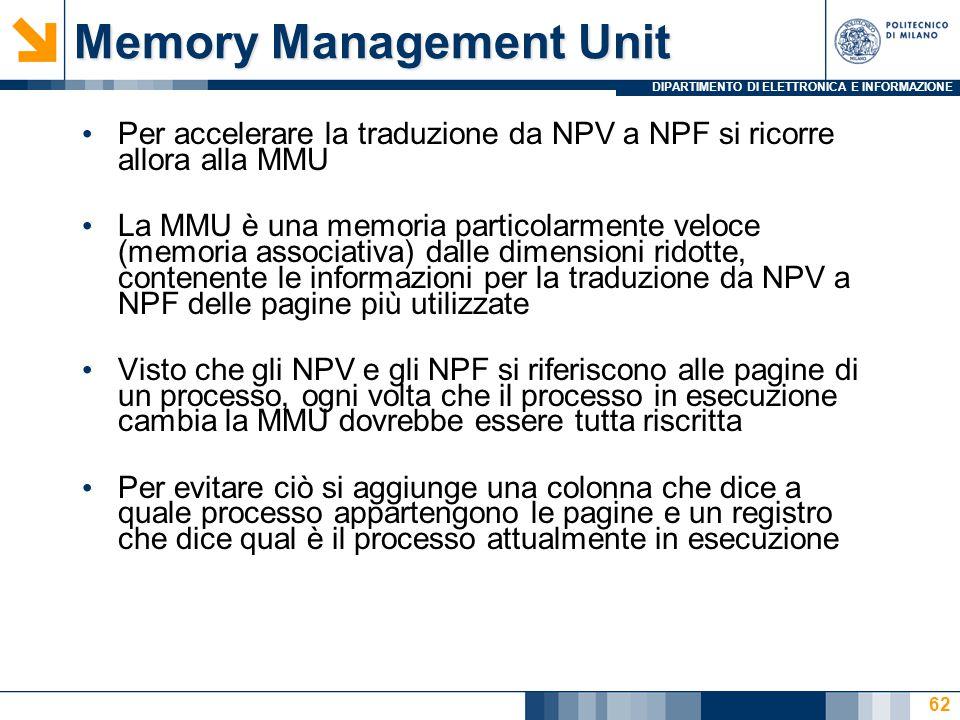DIPARTIMENTO DI ELETTRONICA E INFORMAZIONE 62 Memory Management Unit Per accelerare la traduzione da NPV a NPF si ricorre allora alla MMU La MMU è una memoria particolarmente veloce (memoria associativa) dalle dimensioni ridotte, contenente le informazioni per la traduzione da NPV a NPF delle pagine più utilizzate Visto che gli NPV e gli NPF si riferiscono alle pagine di un processo, ogni volta che il processo in esecuzione cambia la MMU dovrebbe essere tutta riscritta Per evitare ciò si aggiunge una colonna che dice a quale processo appartengono le pagine e un registro che dice qual è il processo attualmente in esecuzione