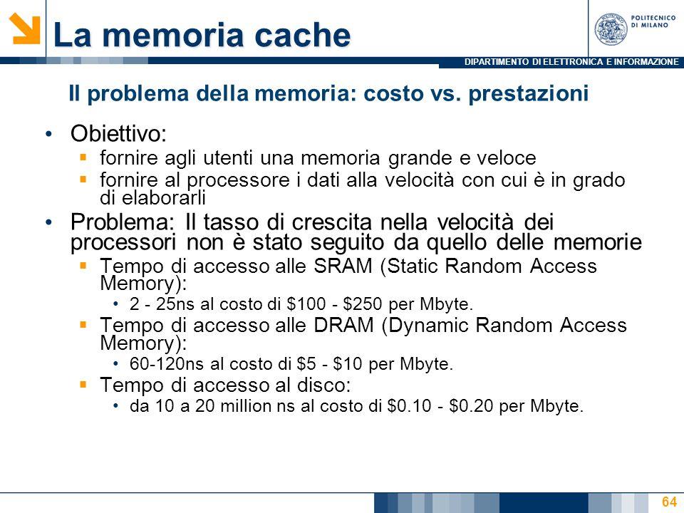 DIPARTIMENTO DI ELETTRONICA E INFORMAZIONE 64 La memoria cache Obiettivo:  fornire agli utenti una memoria grande e veloce  fornire al processore i dati alla velocità con cui è in grado di elaborarli Problema: Il tasso di crescita nella velocità dei processori non è stato seguito da quello delle memorie  Tempo di accesso alle SRAM (Static Random Access Memory): 2 - 25ns al costo di $100 - $250 per Mbyte.
