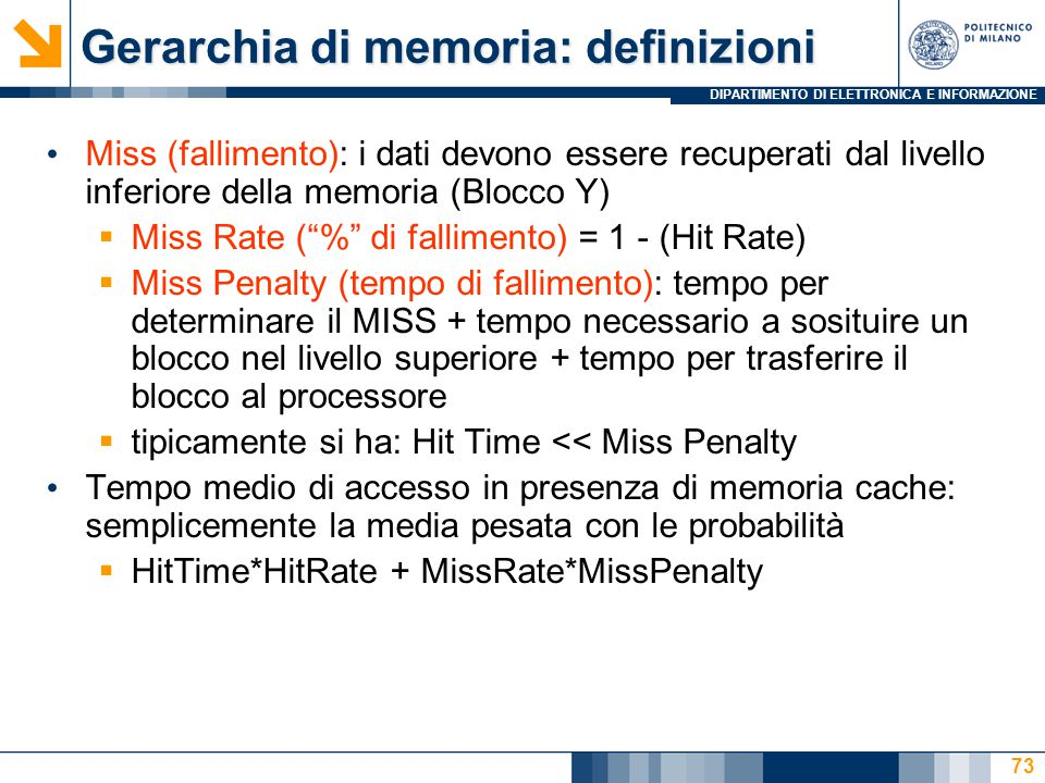 DIPARTIMENTO DI ELETTRONICA E INFORMAZIONE 73 Gerarchia di memoria: definizioni Miss (fallimento): i dati devono essere recuperati dal livello inferiore della memoria (Blocco Y)  Miss Rate ( % di fallimento) = 1 - (Hit Rate)  Miss Penalty (tempo di fallimento): tempo per determinare il MISS + tempo necessario a sosituire un blocco nel livello superiore + tempo per trasferire il blocco al processore  tipicamente si ha: Hit Time << Miss Penalty Tempo medio di accesso in presenza di memoria cache: semplicemente la media pesata con le probabilità  HitTime*HitRate + MissRate*MissPenalty