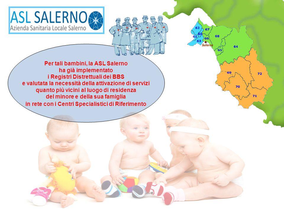 Per tali bambini, la ASL Salerno ha già implementato i Registri Distrettuali dei BBS e valutata la necessità della attivazione di servizi quanto più vicini al luogo di residenza del minore e della sua famiglia in rete con i Centri Specialistici di Riferimento