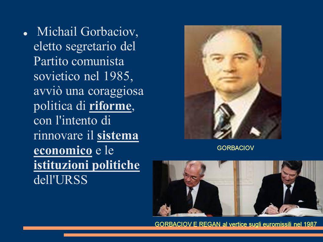 Michail Gorbaciov, eletto segretario del Partito comunista sovietico nel 1985, avviò una coraggiosa politica di riforme, con l intento di rinnovare il sistema economico e le istituzioni politiche dell URSS GORBACIOV E REGAN al vertice sugli euromissili nel 1987 GORBACIOV