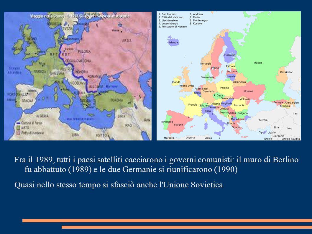 Fra il 1989, tutti i paesi satelliti cacciarono i governi comunisti: il muro di Berlino fu abbattuto (1989) e le due Germanie si riunificarono (1990) Quasi nello stesso tempo si sfasciò anche l Unione Sovietica
