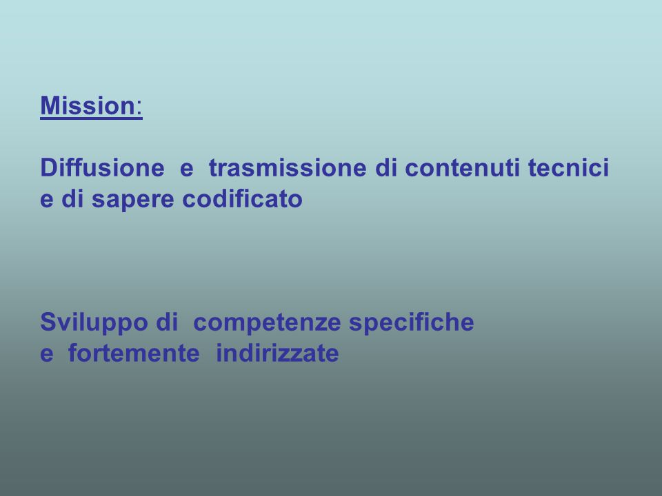Mission: Diffusione e trasmissione di contenuti tecnici e di sapere codificato Sviluppo di competenze specifiche e fortemente indirizzate