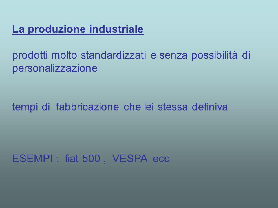 La produzione industriale prodotti molto standardizzati e senza possibilità di personalizzazione tempi di fabbricazione che lei stessa definiva ESEMPI : fiat 500, VESPA ecc