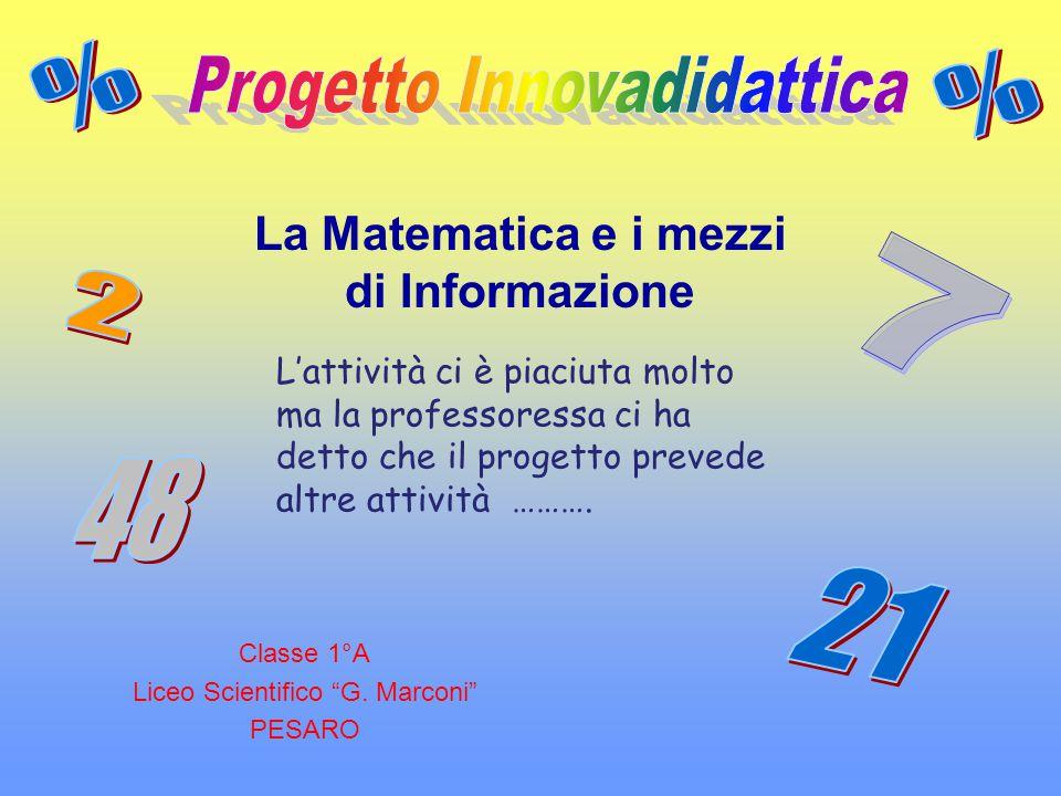 """Classe 1°A Liceo Scientifico """"G. Marconi"""" PESARO La Matematica e i mezzi di Informazione L'attività ci è piaciuta molto ma la professoressa ci ha dett"""
