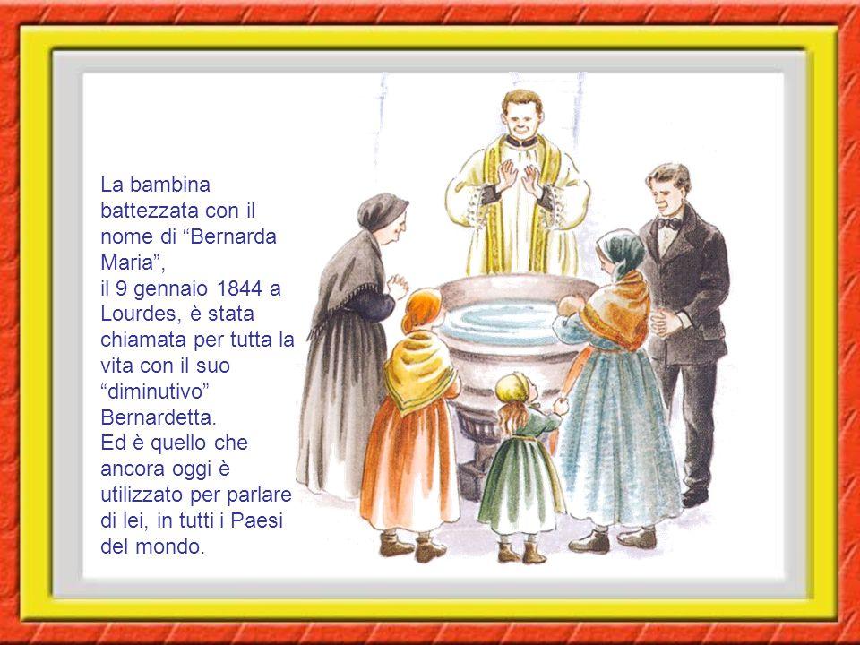 La bambina battezzata con il nome di Bernarda Maria , il 9 gennaio 1844 a Lourdes, è stata chiamata per tutta la vita con il suo diminutivo Bernardetta.
