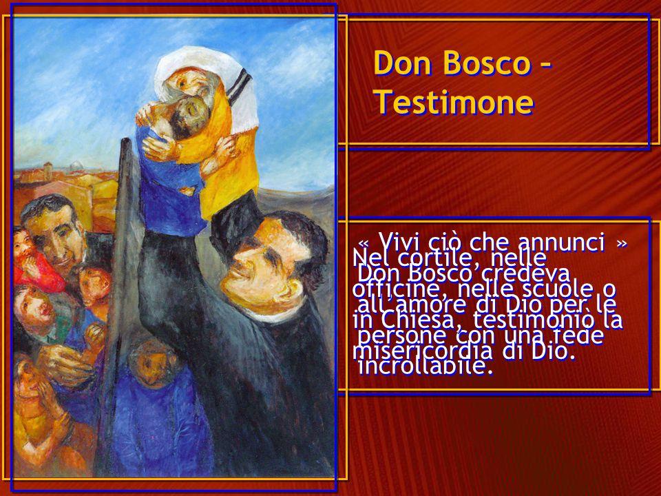 « Vivi ciò che annunci » Don Bosco credeva all'amore di Dio per le persone con una fede incrollabile. Don Bosco – Testimone Nel cortile, nelle officin
