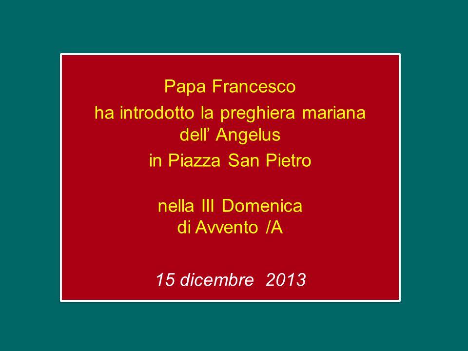 Papa Francesco ha introdotto la preghiera mariana dell' Angelus in Piazza San Pietro nella III Domenica di Avvento /A 15 dicembre 2013 Papa Francesco ha introdotto la preghiera mariana dell' Angelus in Piazza San Pietro nella III Domenica di Avvento /A 15 dicembre 2013
