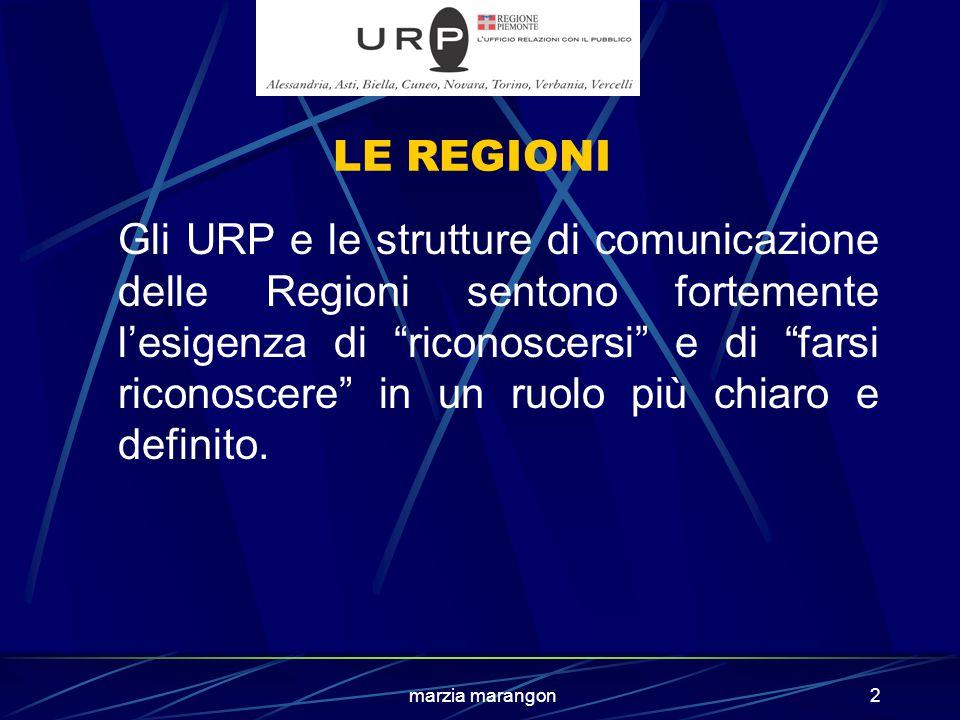 marzia marangon2 LE REGIONI Gli URP e le strutture di comunicazione delle Regioni sentono fortemente l'esigenza di riconoscersi e di farsi riconoscere in un ruolo più chiaro e definito.