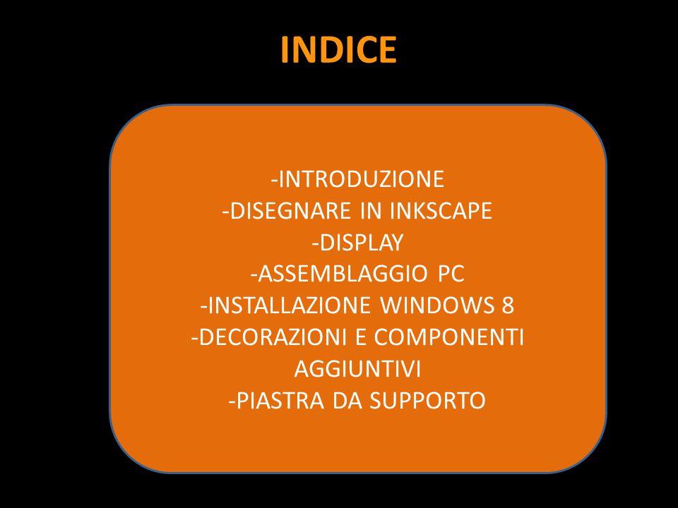 INDICE -INTRODUZIONE -DISEGNARE IN INKSCAPE -DISPLAY -ASSEMBLAGGIO PC -INSTALLAZIONE WINDOWS 8 -DECORAZIONI E COMPONENTI AGGIUNTIVI -PIASTRA DA SUPPOR