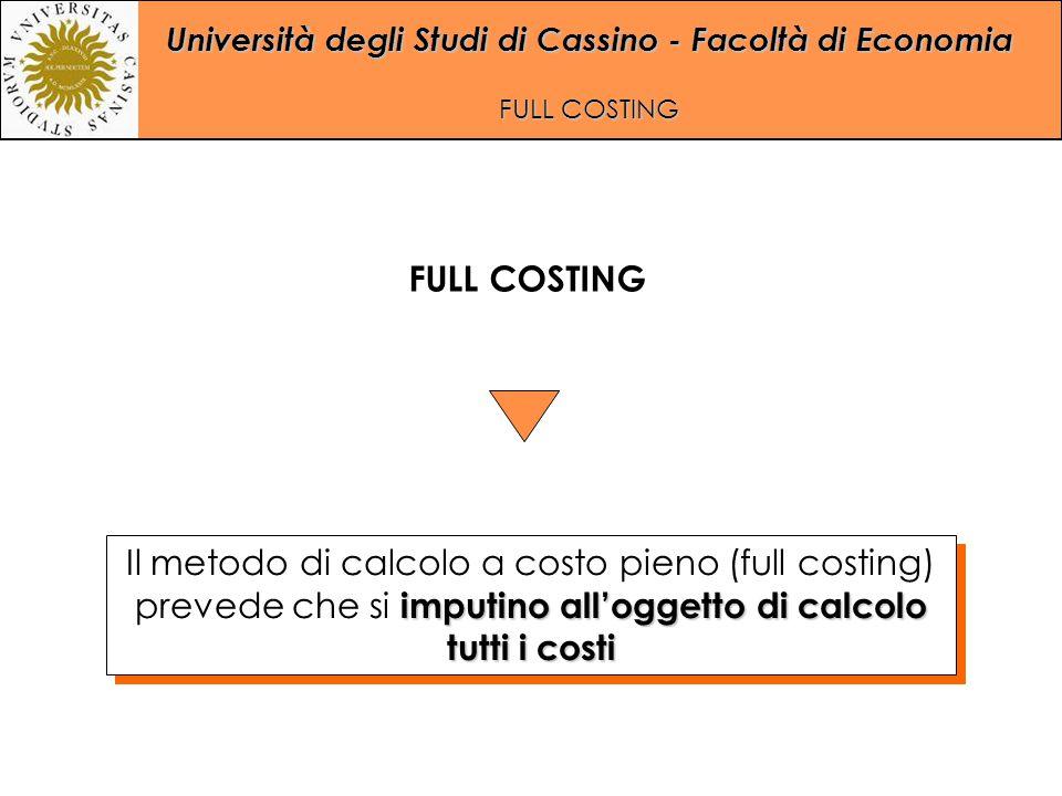 Università degli Studi di Cassino - Facoltà di Economia FULL COSTING imputino all'oggetto di calcolo tutti i costi Il metodo di calcolo a costo pieno