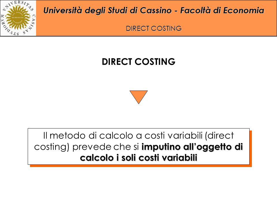 Università degli Studi di Cassino - Facoltà di Economia DIRECT COSTING imputino all'oggetto di calcolo i soli costi variabili Il metodo di calcolo a c